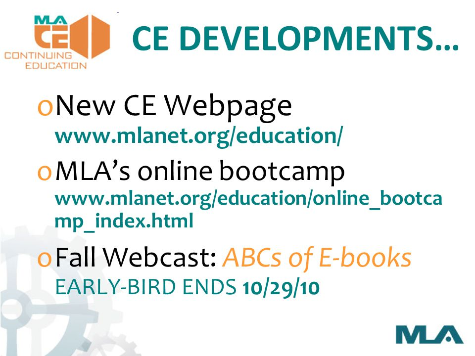 CE DEVELOPMENTS… oNew CE Webpage www.mlanet.org/education/ oMLA's online bootcamp www.mlanet.org/education/online_bootca mp_index.html oFall Webcast: ABCs of E-books EARLY-BIRD ENDS 10/29/10