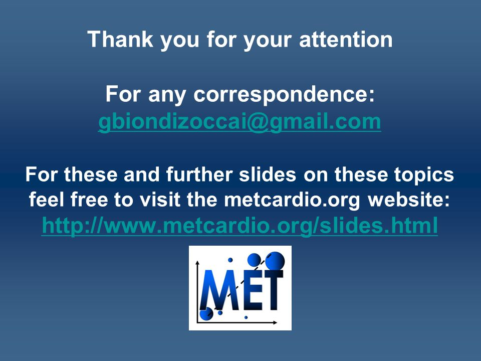Thank you for your attention For any correspondence: gbiondizoccai@gmail.com For these and further slides on these topics feel free to visit the metcardio.org website: http://www.metcardio.org/slides.html gbiondizoccai@gmail.com http://www.metcardio.org/slides.html