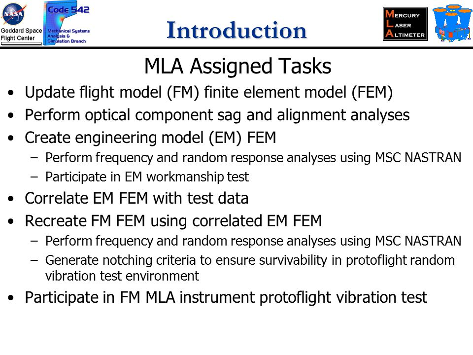 Introduction MLA Assigned Tasks Update flight model (FM) finite element model (FEM) Perform optical component sag and alignment analyses Create engineering model (EM) FEM –Perform frequency and random response analyses using MSC NASTRAN –Participate in EM workmanship test Correlate EM FEM with test data Recreate FM FEM using correlated EM FEM –Perform frequency and random response analyses using MSC NASTRAN –Generate notching criteria to ensure survivability in protoflight random vibration test environment Participate in FM MLA instrument protoflight vibration test