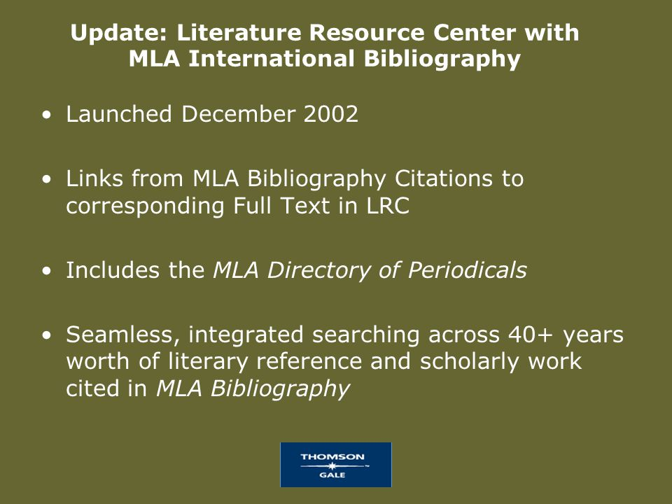 Update: Literature Resource Center with MLA International Bibliography Launched December 2002 Links from MLA Bibliography Citations to corresponding Full Text in LRC Includes the MLA Directory of Periodicals Seamless, integrated searching across 40+ years worth of literary reference and scholarly work cited in MLA Bibliography