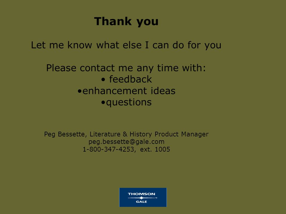 Thank you Let me know what else I can do for you Please contact me any time with: feedback enhancement ideas questions Peg Bessette, Literature & History Product Manager peg.bessette@gale.com 1-800-347-4253, ext.