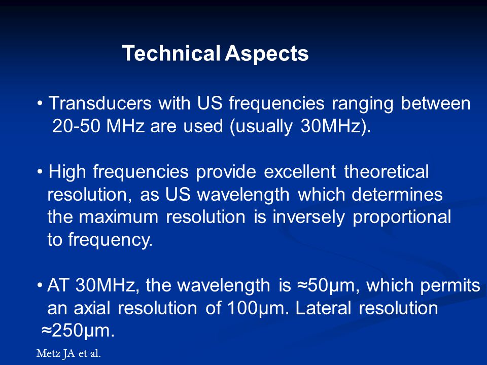 Technical Aspects Transducers with US frequencies ranging between 20-50 MHz are used (usually 30MHz).
