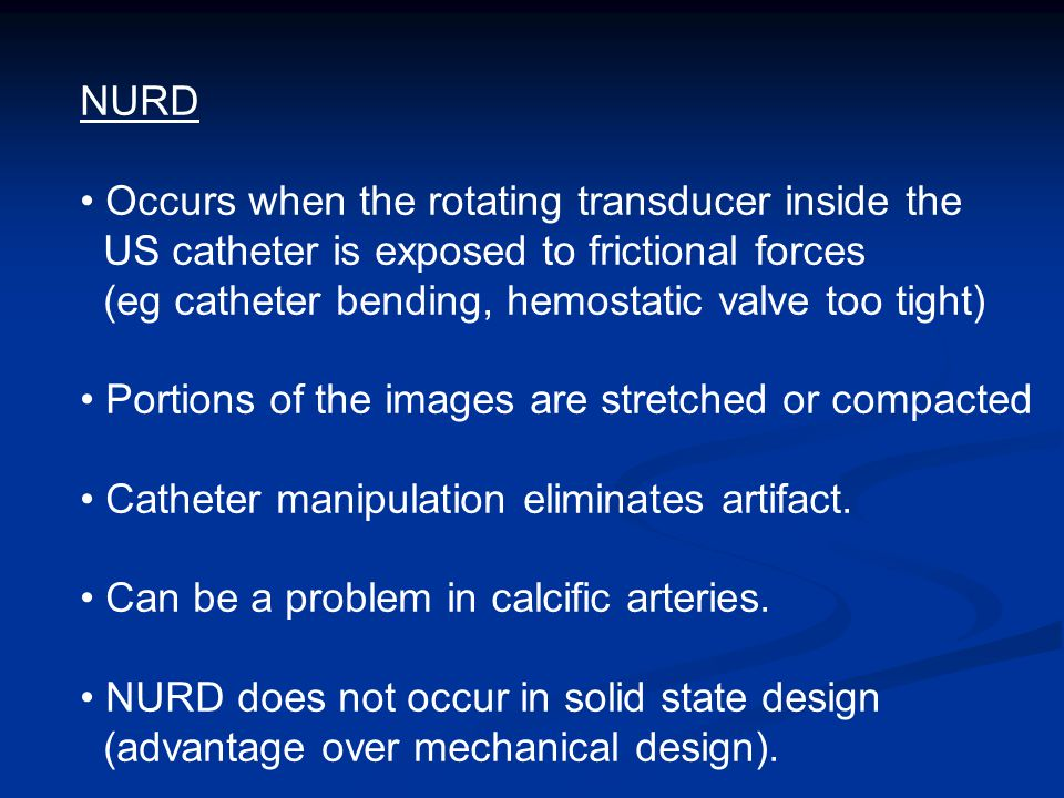 NURD Occurs when the rotating transducer inside the US catheter is exposed to frictional forces (eg catheter bending, hemostatic valve too tight) Portions of the images are stretched or compacted Catheter manipulation eliminates artifact.