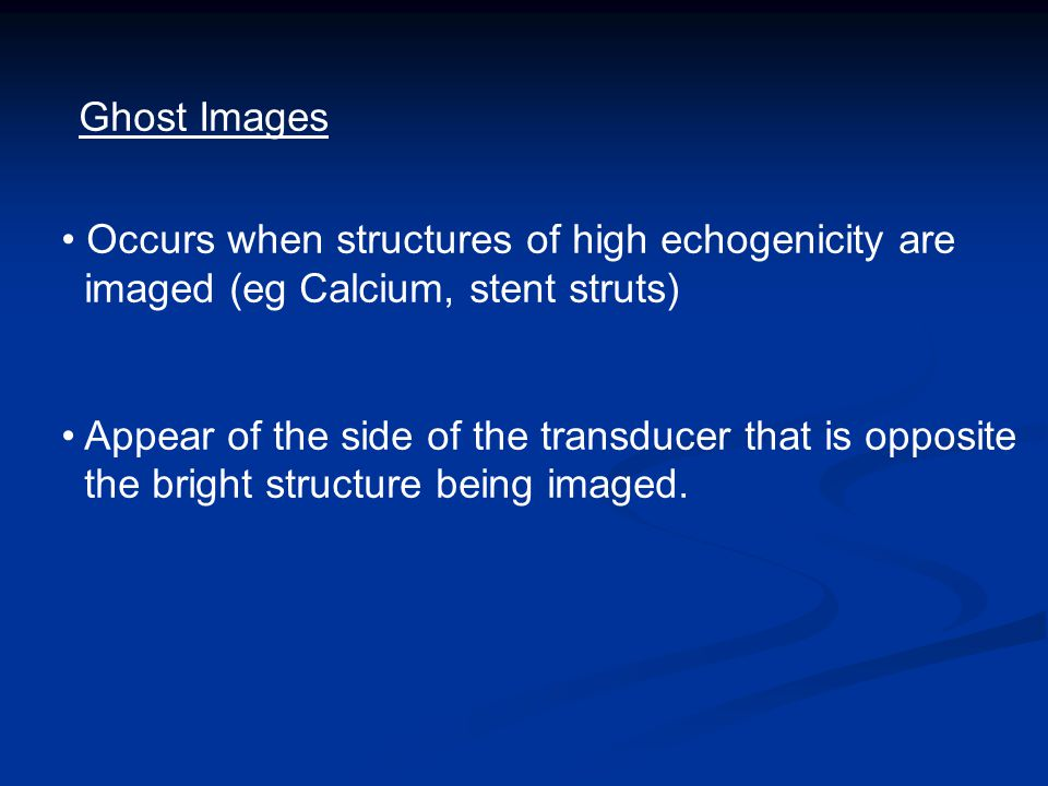 Ghost Images Occurs when structures of high echogenicity are imaged (eg Calcium, stent struts) Appear of the side of the transducer that is opposite the bright structure being imaged.