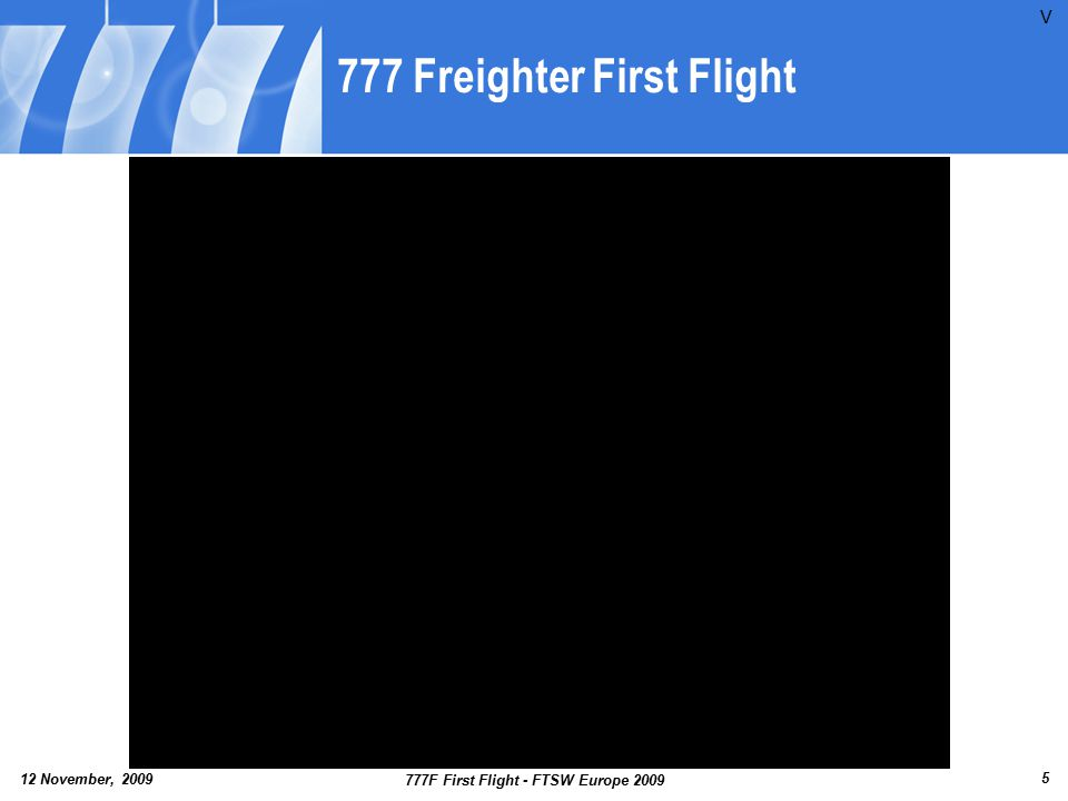 12 November, 2009 777F First Flight - FTSW Europe 2009 6 777 Introduction Family Evolution 535,000-lb TOW 74k-84k Thrust 777-200 1995 777-200LR 2006 766,000-lb TOW 110k & 115k Thrust 777-300ER 2004 775,000-lb TOW 115k Thrust 777-200IGW 1997 632,500-lb TOW 84k-90k Thrust 777-200ER 1998 648,000-lb TOW ≤ 90k Thrust 777-200ER 2000 656,000-lb TOW ≤ 94k Thrust 777-300 1998 660,000-lb TOW 84k-98k Thrust 777F 2009 766,000-lb TOW 110k & 115k Thrust P