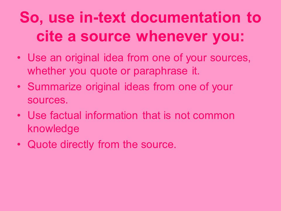 So, use in-text documentation to cite a source whenever you: Use an original idea from one of your sources, whether you quote or paraphrase it.