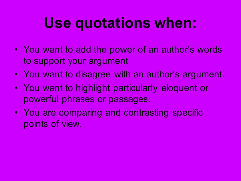 Use quotations when: You want to add the power of an author's words to support your argument You want to disagree with an author's argument.
