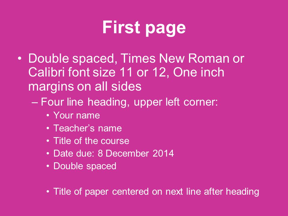 First page Double spaced, Times New Roman or Calibri font size 11 or 12, One inch margins on all sides –Four line heading, upper left corner: Your name Teacher's name Title of the course Date due: 8 December 2014 Double spaced Title of paper centered on next line after heading