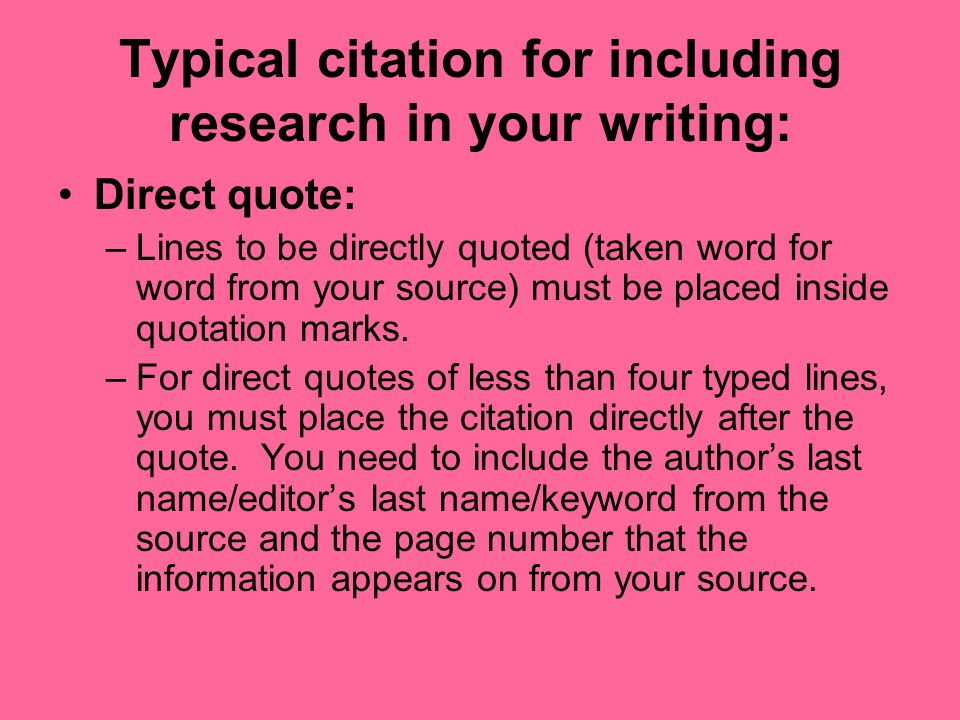Typical citation for including research in your writing: Direct quote: –Lines to be directly quoted (taken word for word from your source) must be placed inside quotation marks.