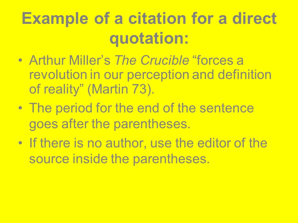 Example of a citation for a direct quotation: Arthur Miller's The Crucible forces a revolution in our perception and definition of reality (Martin 73).