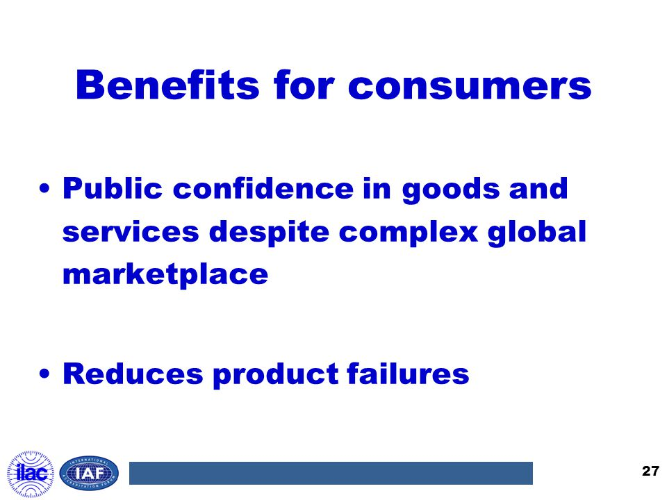 Benefits for consumers Public confidence in goods and services despite complex global marketplace Reduces product failures 27
