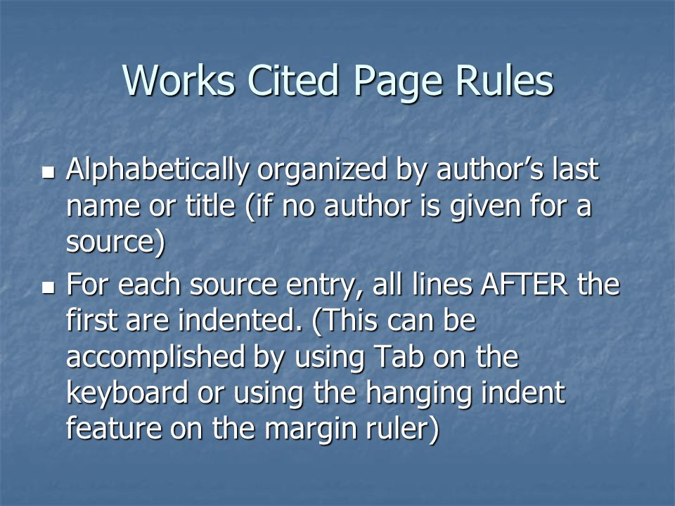 Works Cited Page Rules Alphabetically organized by author's last name or title (if no author is given for a source) Alphabetically organized by author's last name or title (if no author is given for a source) For each source entry, all lines AFTER the first are indented.
