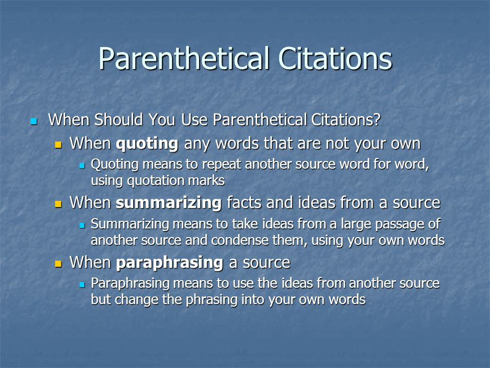 What are Parenthetical Citations Act as a flag or marker to help reader find full citation information on Works Cited page Act as a flag or marker to help reader find full citation information on Works Cited page Placed in parentheses, usually after direct quotes or paraphrased or summarized segments of information Placed in parentheses, usually after direct quotes or paraphrased or summarized segments of information Information inside parentheses depends upon type of source used Information inside parentheses depends upon type of source used