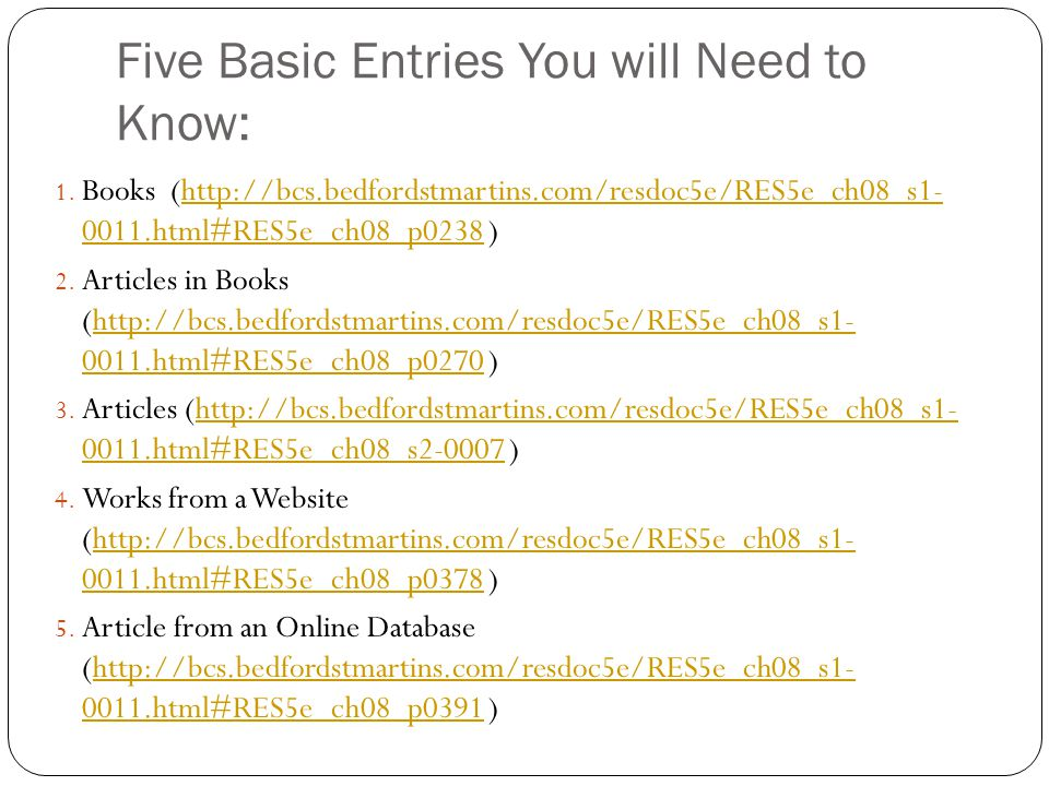 Five Basic Entries You will Need to Know: 1. Books (http://bcs.bedfordstmartins.com/resdoc5e/RES5e_ch08_s1- 0011.html#RES5e_ch08_p0238 )http://bcs.bed