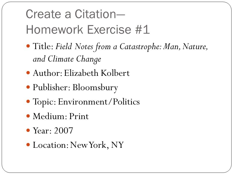 Create a Citation— Homework Exercise #1 Title: Field Notes from a Catastrophe: Man, Nature, and Climate Change Author: Elizabeth Kolbert Publisher: Bl