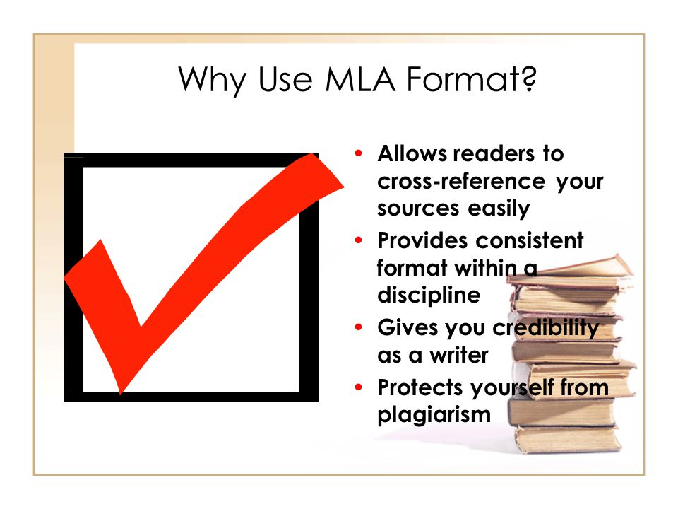 Why Use MLA Format? Allows readers to cross-reference your sources easily Provides consistent format within a discipline Gives you credibility as a wr