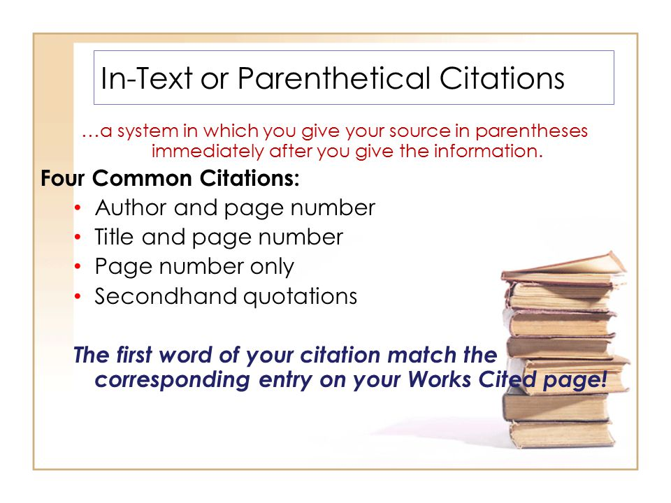 In-Text or Parenthetical Citations …a system in which you give your source in parentheses immediately after you give the information.