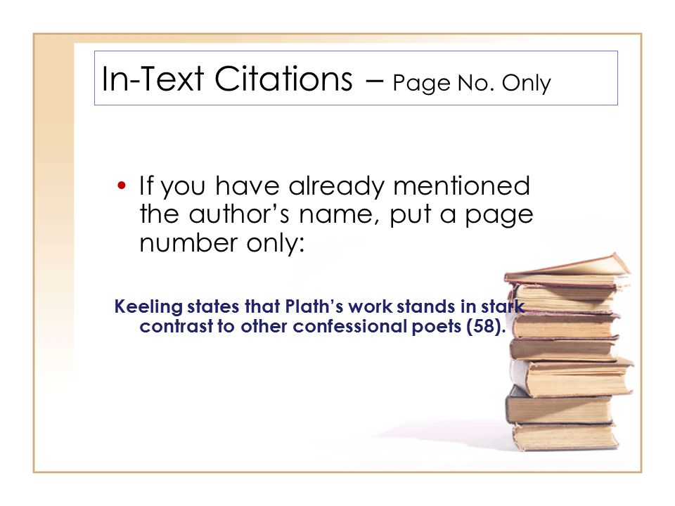 In-Text Citations – Page No. Only If you have already mentioned the author's name, put a page number only: Keeling states that Plath's work stands in
