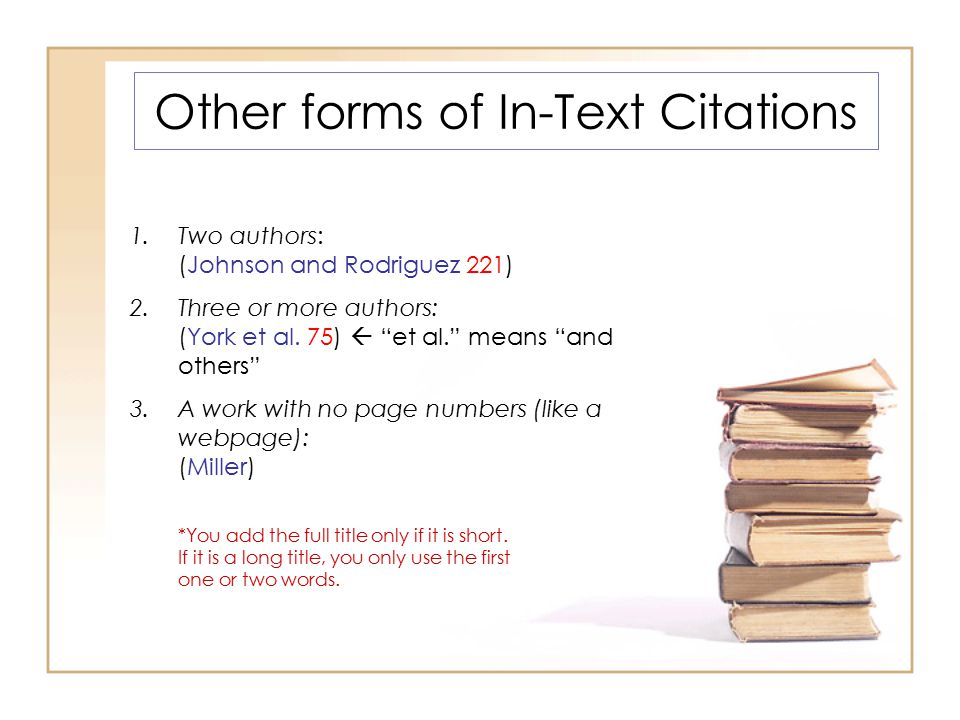 Other forms of In-Text Citations 1.Two authors: (Johnson and Rodriguez 221) 2.Three or more authors: (York et al.