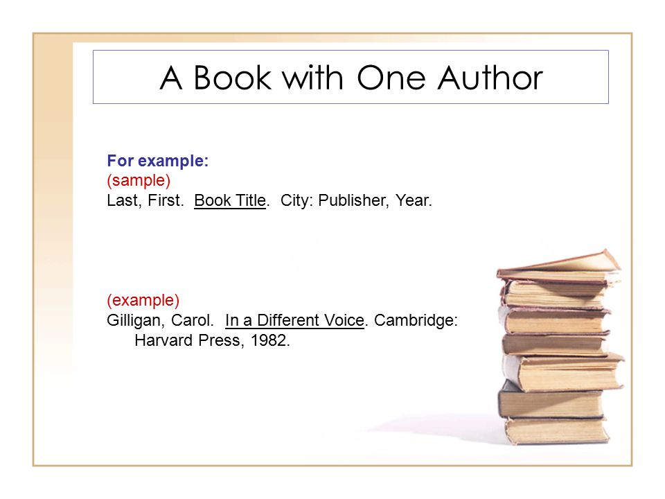 A Book with One Author For example: (sample) Last, First. Book Title. City: Publisher, Year. (example) Gilligan, Carol. In a Different Voice. Cambridg