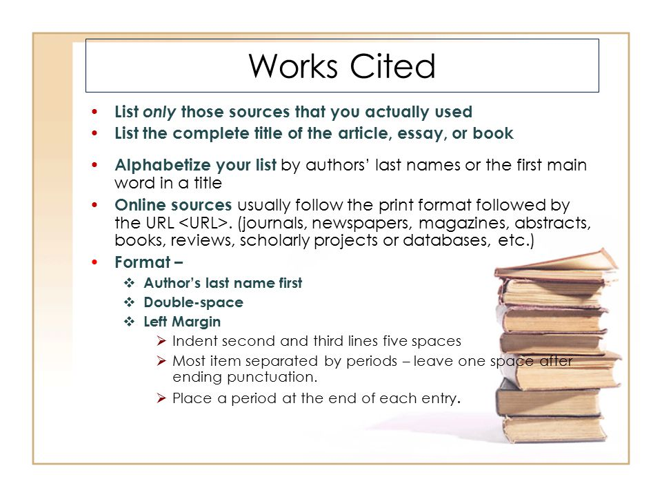 Works Cited List only those sources that you actually used List the complete title of the article, essay, or book Alphabetize your list by authors' la