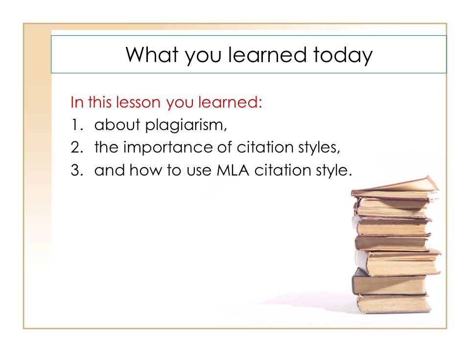 What you learned today In this lesson you learned: 1.about plagiarism, 2.the importance of citation styles, 3.and how to use MLA citation style.
