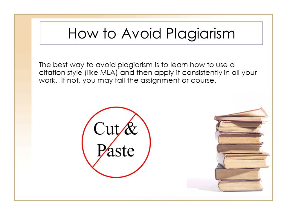 How to Avoid Plagiarism The best way to avoid plagiarism is to learn how to use a citation style (like MLA) and then apply it consistently in all your work.