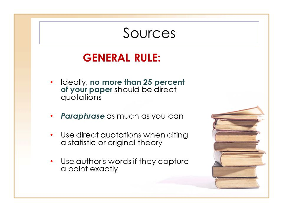 Sources GENERAL RULE: Ideally, no more than 25 percent of your paper should be direct quotations Paraphrase as much as you can Use direct quotations w