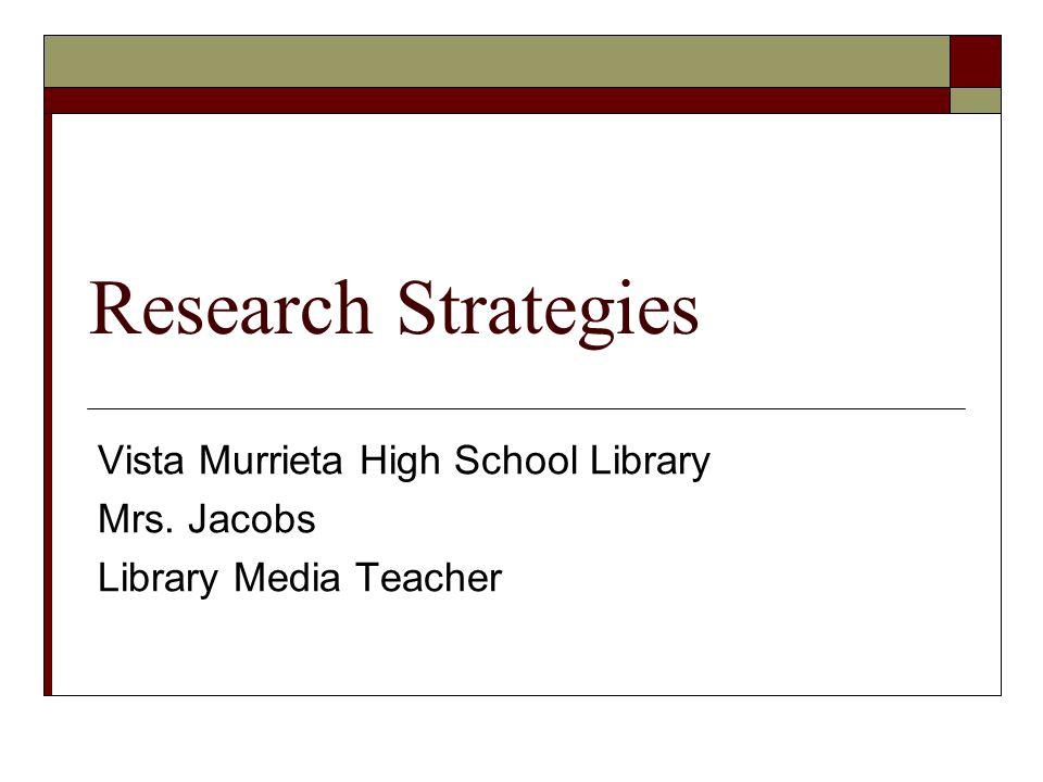 Research Strategies Vista Murrieta High School Library Mrs. Jacobs Library Media Teacher