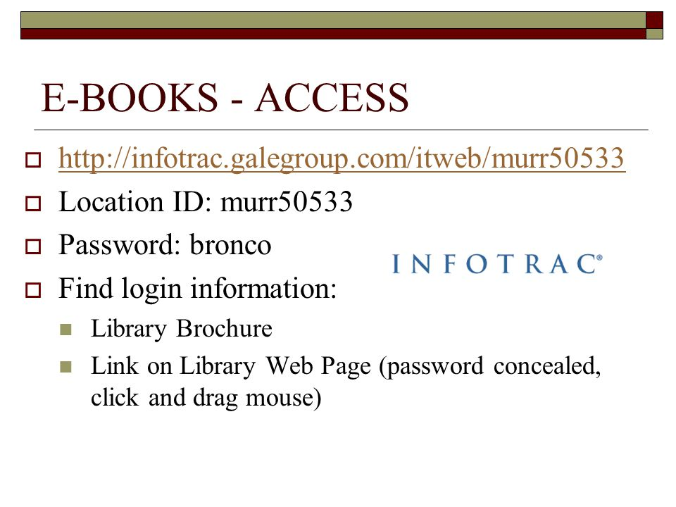 E-BOOKS - ACCESS  http://infotrac.galegroup.com/itweb/murr50533 http://infotrac.galegroup.com/itweb/murr50533  Location ID: murr50533  Password: br
