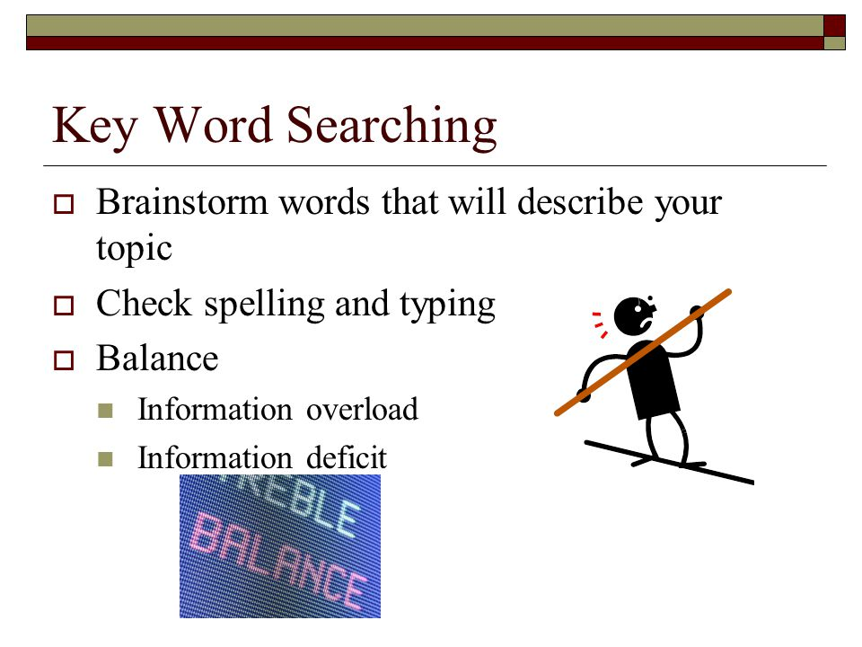 Key Word Searching  Brainstorm words that will describe your topic  Check spelling and typing  Balance Information overload Information deficit