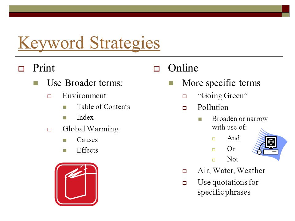 """Keyword Strategies  Print Use Broader terms:  Environment Table of Contents Index  Global Warming Causes Effects  Online More specific terms  """"Go"""