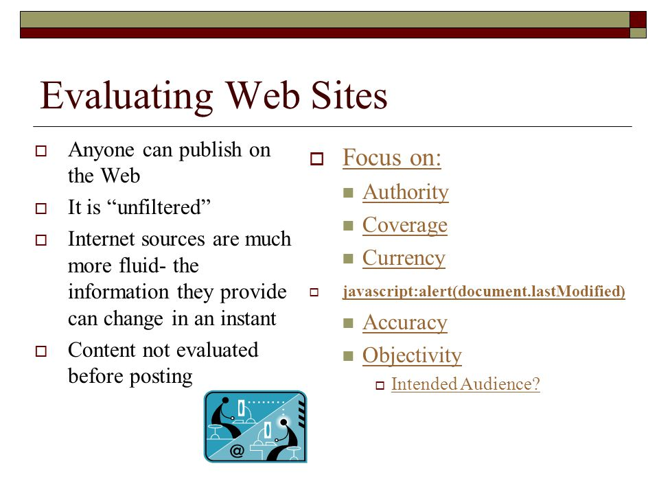 """Evaluating Web Sites  Anyone can publish on the Web  It is """"unfiltered""""  Internet sources are much more fluid- the information they provide can cha"""