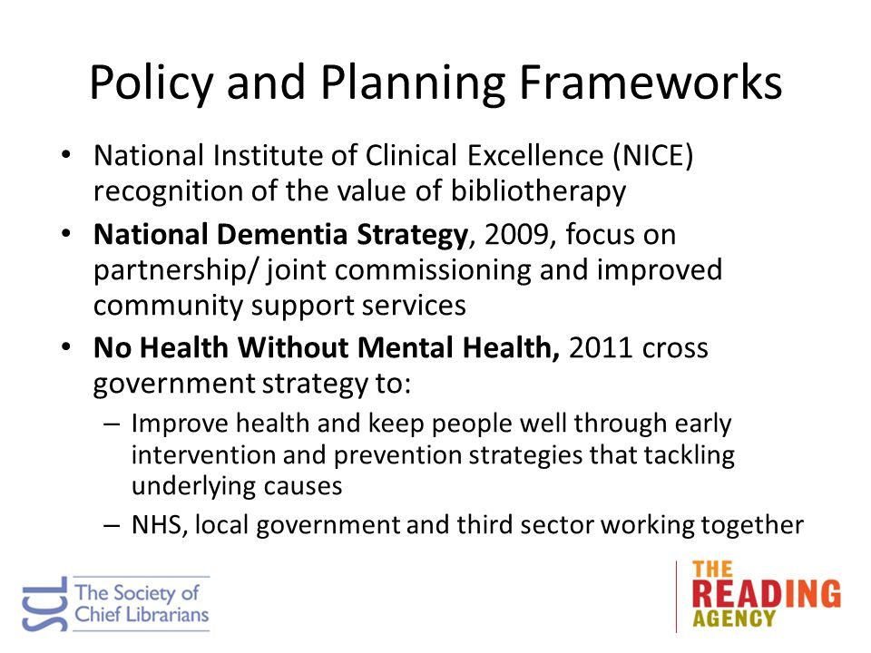 Policy and Planning Frameworks National Institute of Clinical Excellence (NICE) recognition of the value of bibliotherapy National Dementia Strategy, 2009, focus on partnership/ joint commissioning and improved community support services No Health Without Mental Health, 2011 cross government strategy to: – Improve health and keep people well through early intervention and prevention strategies that tackling underlying causes – NHS, local government and third sector working together