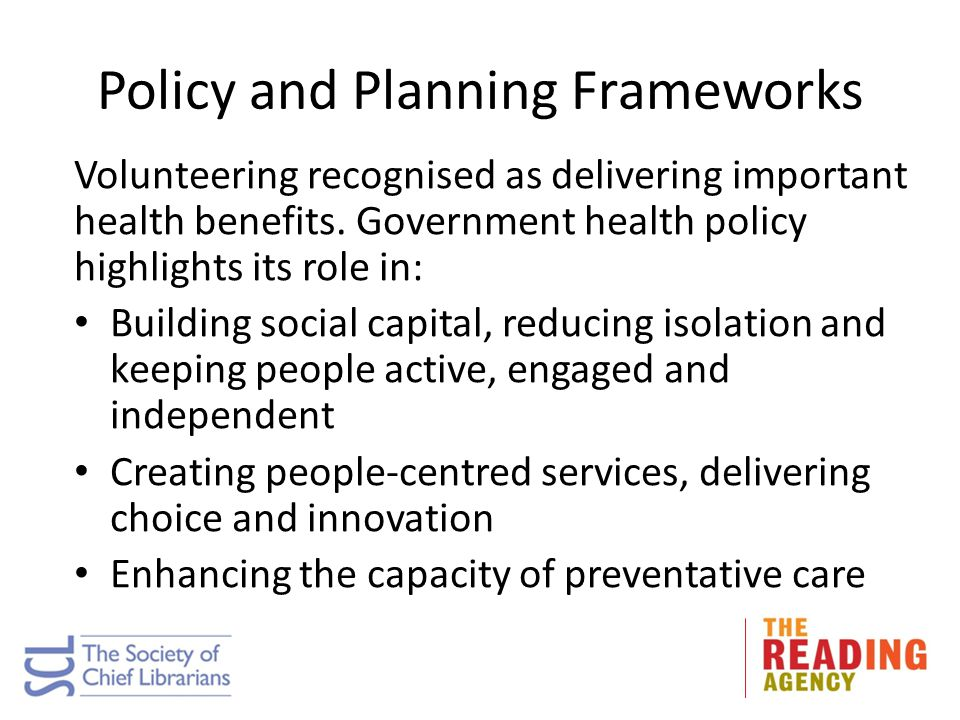 Policy and Planning Frameworks Volunteering recognised as delivering important health benefits. Government health policy highlights its role in: Build