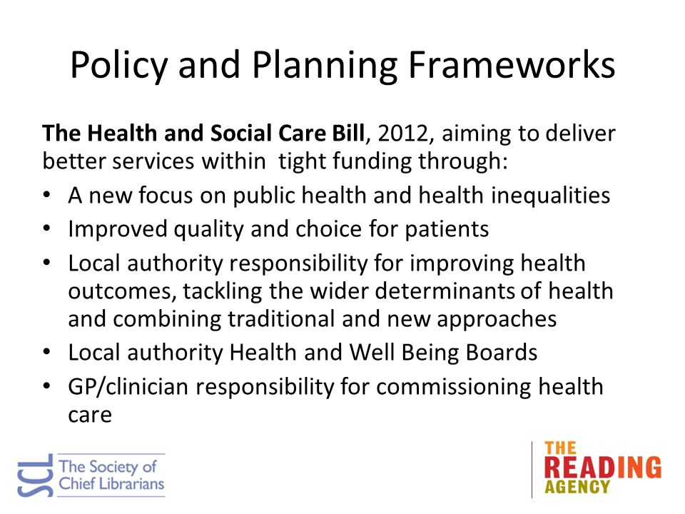 Policy and Planning Frameworks The Health and Social Care Bill, 2012, aiming to deliver better services within tight funding through: A new focus on p