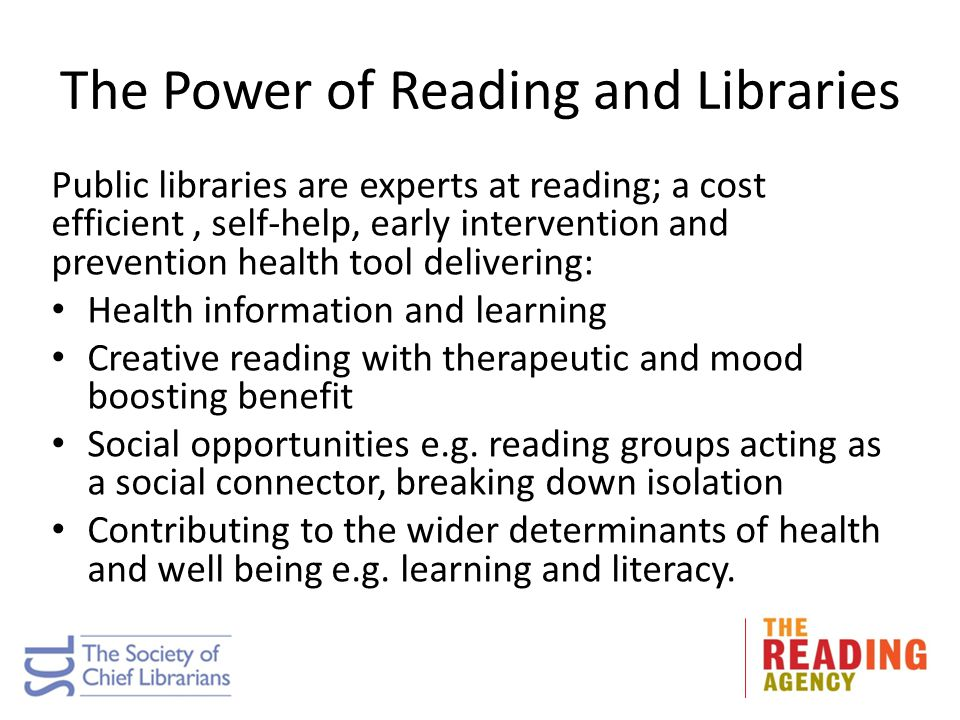 The Power of Reading and Libraries Public libraries are experts at reading; a cost efficient, self-help, early intervention and prevention health tool