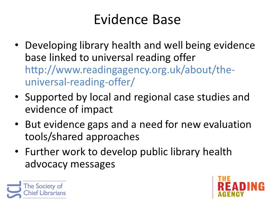 Evidence Base Developing library health and well being evidence base linked to universal reading offer http://www.readingagency.org.uk/about/the- univ