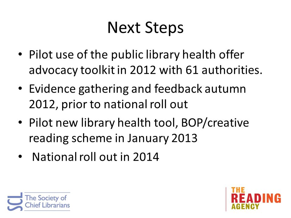 Next Steps Pilot use of the public library health offer advocacy toolkit in 2012 with 61 authorities.