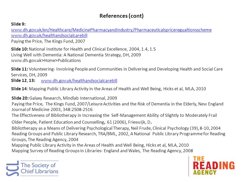 References (cont) Slide 9: www.dh.gov.uk/en/Healthcare/MedicinePharmacyandIndustry/Pharmaceuticalspriceregualtionsscheme www.dh.gov.uk/en/Healthcare/MedicinePharmacyandIndustry/Pharmaceuticalspriceregualtionsscheme www.dh.gov.uk/healthandsocialcarebill Paying the Price, The Kings Fund, 2007 Slide 10: National Institute for Health and Clinical Excellence, 2004, 1.4, 1.5 Living Well with Dementia: A National Dementia Strategy, DH, 2009 www.dh.gov.uk>Home>Publications Slide 11: Volunteering- Involving People and Communities in Delivering and Developing Health and Social Care Services, DH, 2009 Slide 12, 13: www.dh.gov.uk/healthandsocialcarebill Slide 14: Mapping Public Library Activity in the Areas of Health and Well Being, Hicks et al, MLA, 2010 Slide 20: Galaxy Research, Mindlab International, 2009 Paying the Price, The Kings Fund, 2007/Leisure Activities and the Risk of Dementia in the Elderly, New England Journal of Medicine 2003, 348:2508-2516 The Effectiveness of Bibliotherapy in Increasing the Self-Management Ability of Slightly to Moderately Frail Older People, Patient Education and Counselling, 61 (2006), Frieswijk, D.