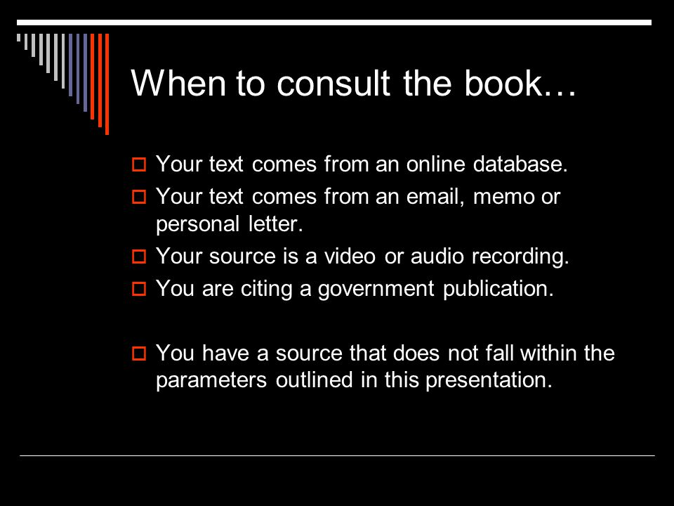 When to consult the book…  Your text comes from an online database.  Your text comes from an email, memo or personal letter.  Your source is a vide