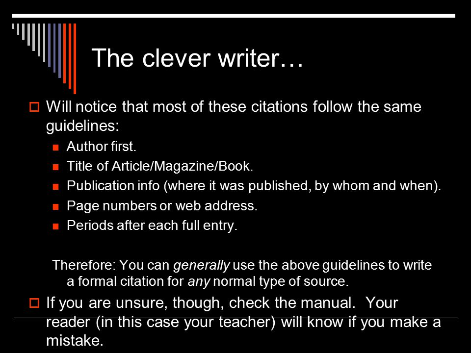 The clever writer…  Will notice that most of these citations follow the same guidelines: Author first. Title of Article/Magazine/Book. Publication in