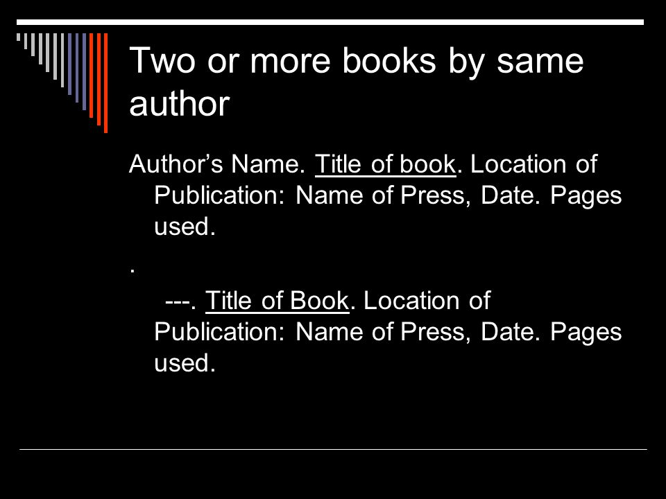 Two or more books by same author Author's Name. Title of book. Location of Publication: Name of Press, Date. Pages used.. ---. Title of Book. Location