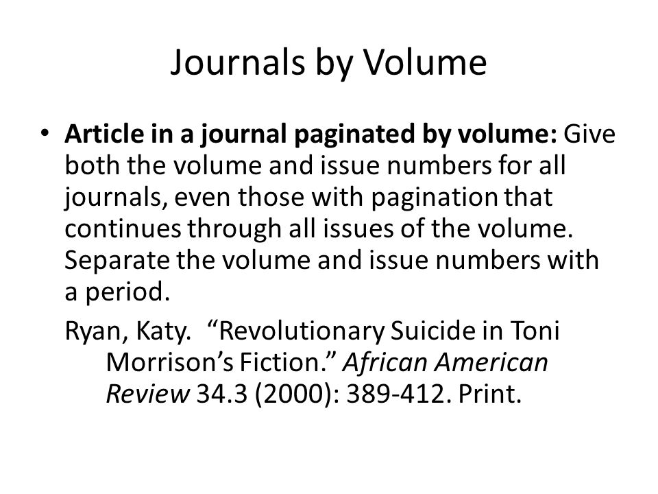 Journals by Volume Article in a journal paginated by volume: Give both the volume and issue numbers for all journals, even those with pagination that continues through all issues of the volume.