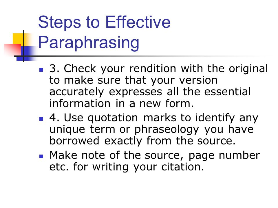 Steps to Effective Paraphrasing 3. Check your rendition with the original to make sure that your version accurately expresses all the essential inform