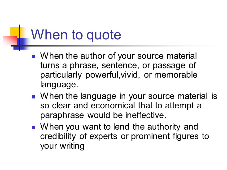 When to quote When the author of your source material turns a phrase, sentence, or passage of particularly powerful,vivid, or memorable language. When