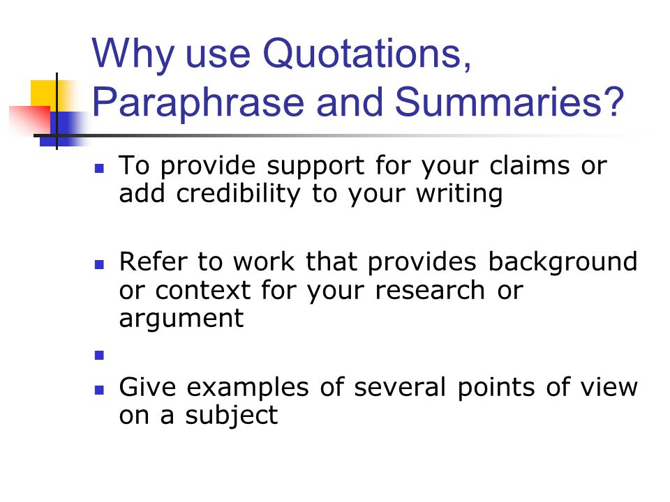 Why use Quotations, Paraphrase and Summaries? To provide support for your claims or add credibility to your writing Refer to work that provides backgr