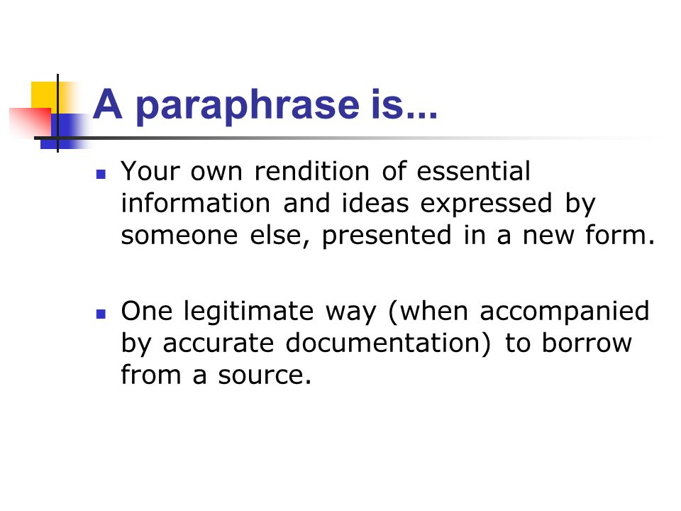 A paraphrase is... Your own rendition of essential information and ideas expressed by someone else, presented in a new form. One legitimate way (when