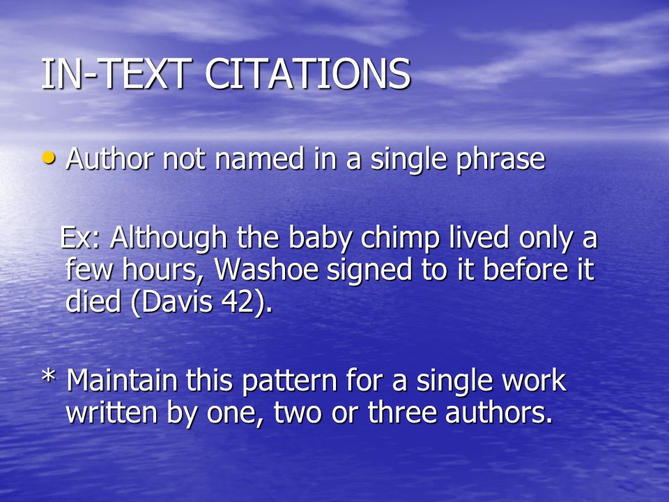 IN-TEXT CITATIONS Author not named in a single phrase Author not named in a single phrase Ex: Although the baby chimp lived only a few hours, Washoe signed to it before it died (Davis 42).