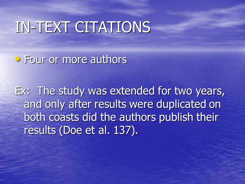 IN-TEXT CITATIONS Four or more authors Four or more authors Ex: The study was extended for two years, and only after results were duplicated on both coasts did the authors publish their results (Doe et al.